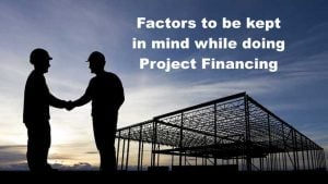 Factors to be kept in mind while doing Project Financing