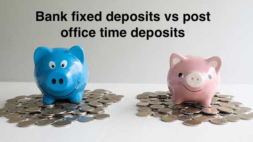 Bank fixed deposits vs post office time deposits